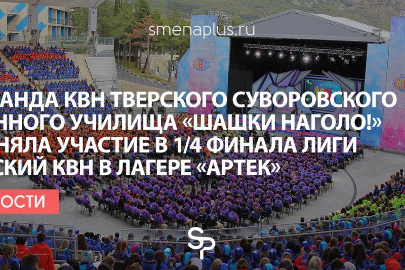 Команда КВН Тверского суворовского военного училища «Шашки наголо!» приняла участие в 1/4 финала лиги Детский КВН в лагере «Артек»