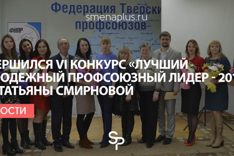 Завершился VI конкурс «Лучший молодежный профсоюзный лидер — 2017» им. Татьяны Смирновой