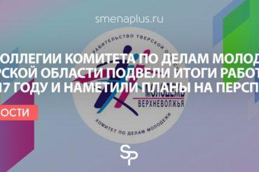 На коллегии Комитета по делам молодежи Тверской области подвели итоги работы в 2017 году и наметили планы на перспективу