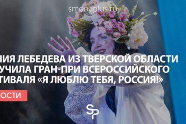 Ксения Лебедева из Тверской области получила Гран-при Всероссийского фестиваля «Я люблю тебя, Россия!»