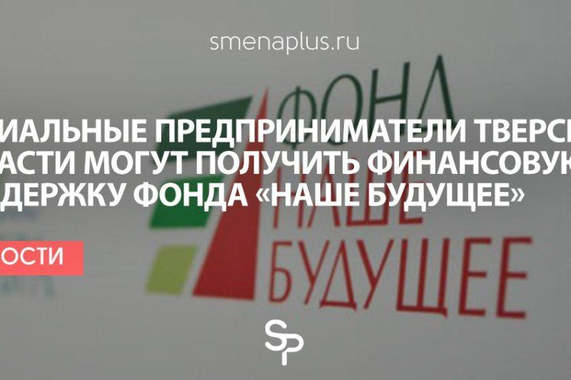 Фонд «Наше будущее» готов оказать финансовую поддержку социальным предпринимателям Тверской области