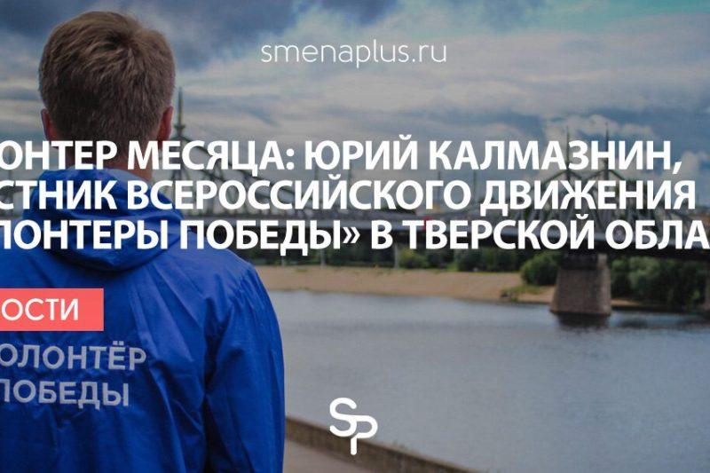 Волонтер месяца: Юрий Калмазнин, участник Всероссийского движения «Волонтеры Победы» в Тверской области
