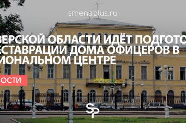 В Тверской области идёт подготовка к реставрации Дома офицеров в региональном центре