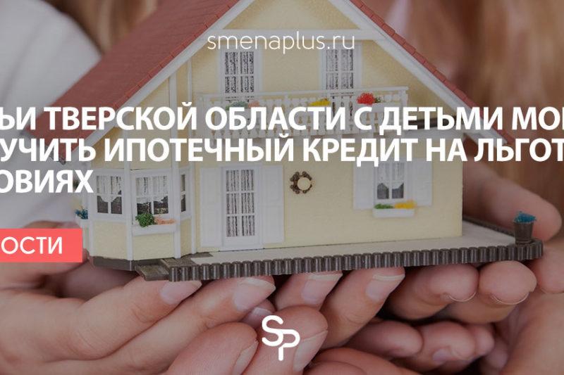 Семьи Тверской области с детьми могут получить ипотечный кредит на льготных условиях