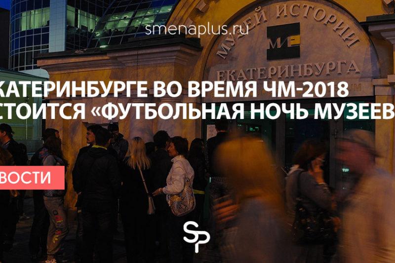В Екатеринбурге во время ЧМ-2018 состоится «Футбольная ночь музеев»