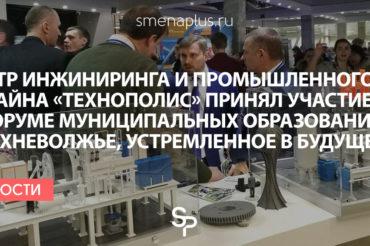 Центр инжиниринга и промышленного дизайна «Технополис» принял участие в Форуме муниципальных образований «Верхневолжье, устремленное в будущее»