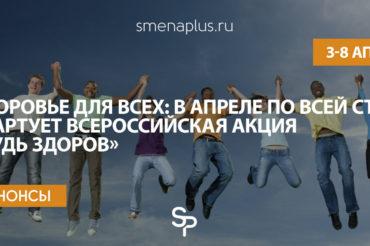 Здоровье для всех: в апреле по всей стране стартует  Всероссийская акция «Будь здоров»