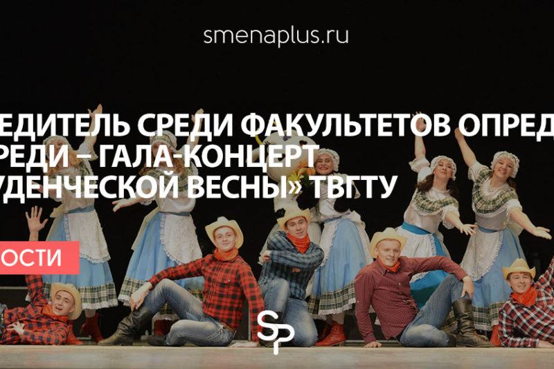 Победитель среди факультетов определен, впереди – гала-концерт «Студенческой весны» ТвГТУ