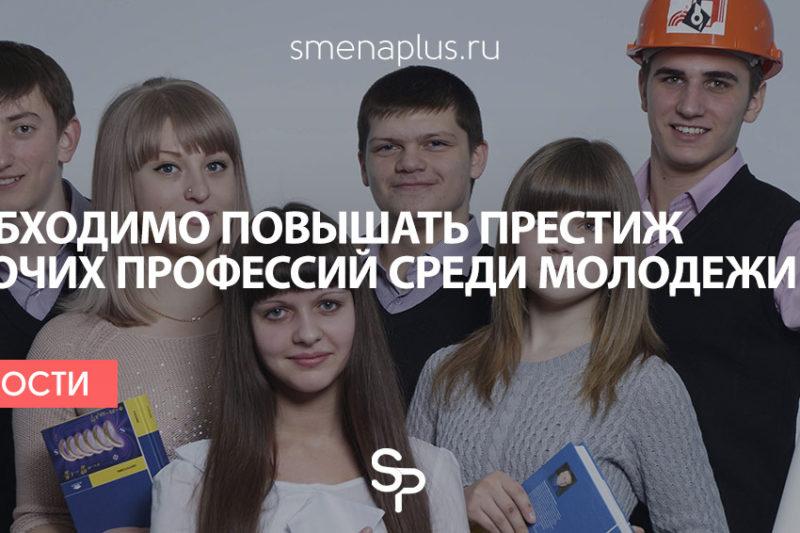 Необходимо повышать престиж рабочих профессий среди молодежи