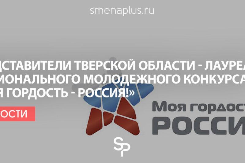 Представители Тверской области – лауреаты национального молодежного патриотического конкурса «Моя гордость – Россия!»