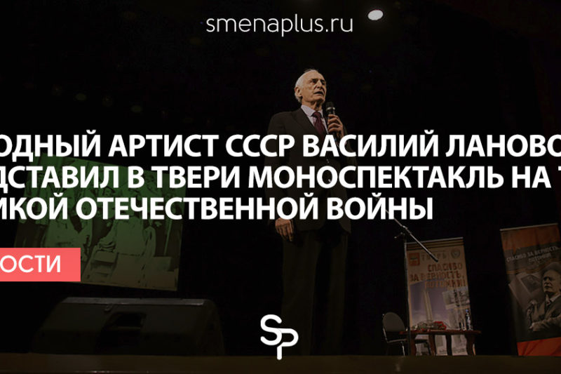 Народный артист СССР Василий Лановой представил в Твери моноспектакль на тему Великой Отечественной войны