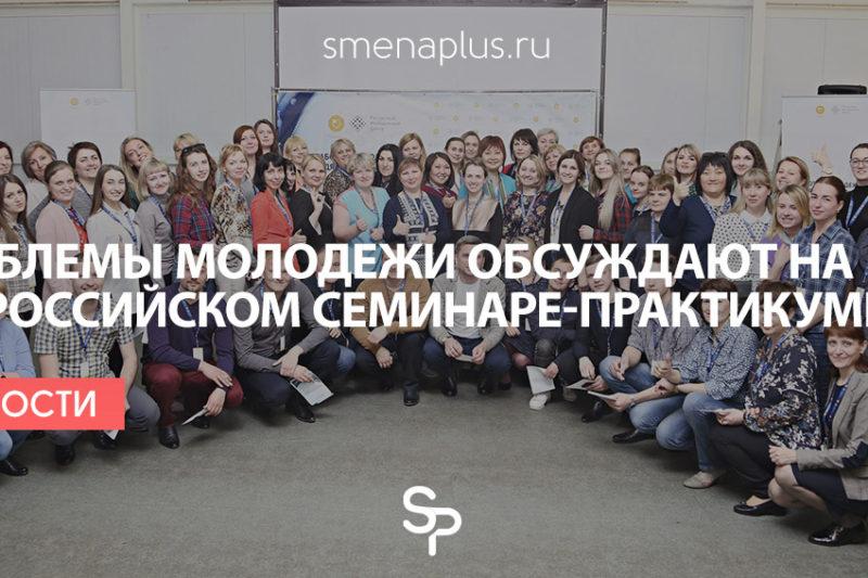 Проблемы молодежи обсуждают на всероссийском семинаре-практикуме