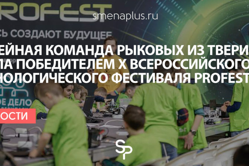 Семейная команда Рыковых из Твери стала победителем Х Всероссийского технологического фестиваля PROFEST