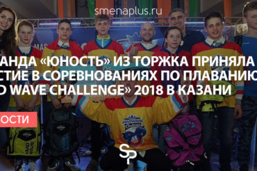Команда СДЮСШОР «Юность» г. Торжка приняла участие в соревнованиях по плаванию «Mad Wave Challenge» 2018 в Казани