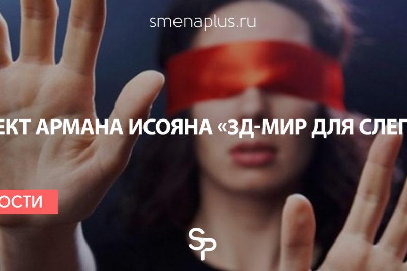 Арман Исоян: Проект «3Д-мир для слепых»