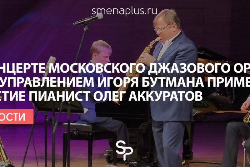 В концерте Московского джазового оркестра под управлением Игоря Бутмана примет участие пианист Олег Аккуратов