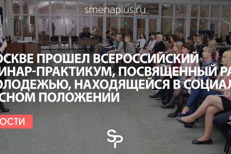 В Москве прошел Всероссийский семинар-практикум, посвященный работе с молодежью, находящейся в социально опасном положении
