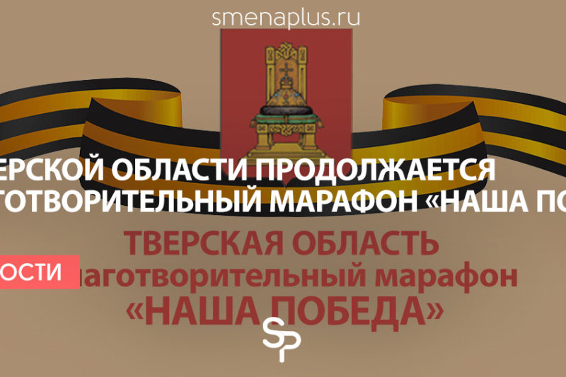 В Тверской области продолжается благотворительный марафон «Наша Победа»
